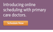 Introducing online scheduling with primary care doctors. Schedule Now